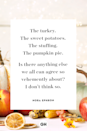 <p>The turkey. The sweet potatoes. The stuffing. The pumpkin pie. Is there anything else we all can agree so vehemently about? I don't think so.</p>