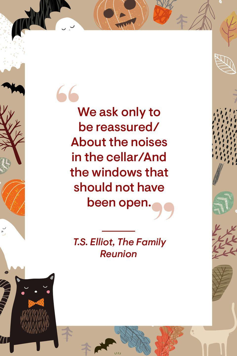 """<p>""""We ask only to be reassured<br>About the noises in the cellar<br>And the windows that should not have been open.""""</p>"""