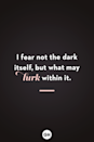 <p>I fear not the dark itself, but what may lurk within it.</p>