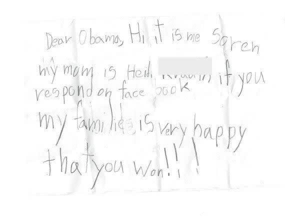 "<strong>Author</strong>: Soren <strong>Age</strong>: 7 <a href=""http://www.huffingtonpost.com/2013/06/18/cute-kid-note-of-the-day-facebook-obama_n_3456113.html?1371562403"" rel=""nofollow noopener"" target=""_blank"" data-ylk=""slk:Click here to read the full note"" class=""link rapid-noclick-resp""><em>Click here to read the full note </em></a>"