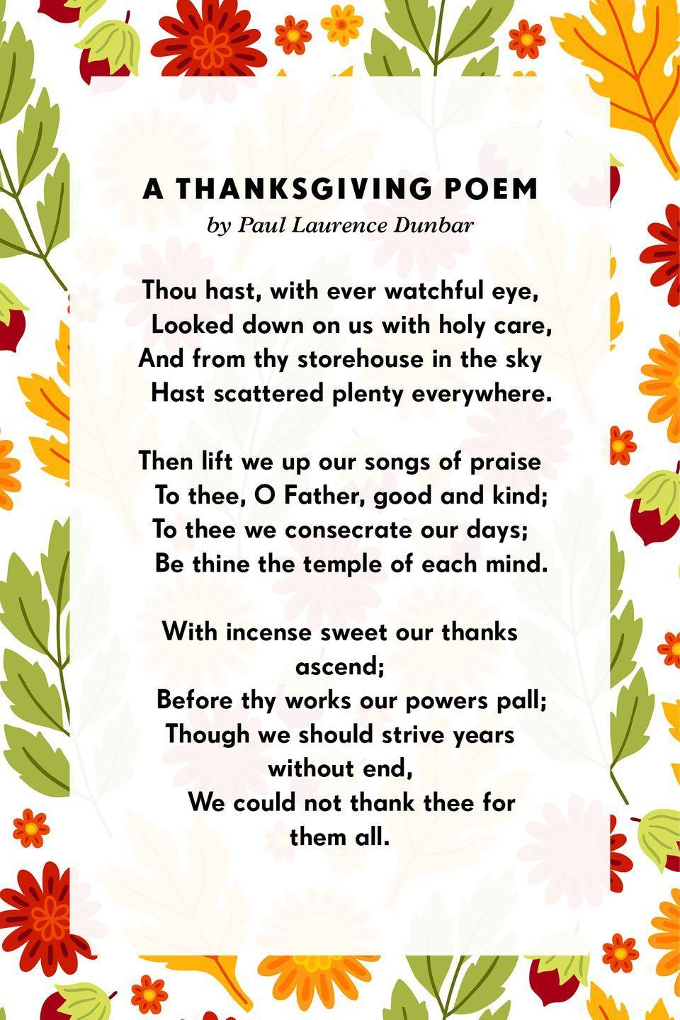 <p><strong>A Thanksgiving Poem</strong></p><p>Thou hast, with ever watchful eye,<br> Looked down on us with holy care,<br>And from thy storehouse in the sky<br> Hast scattered plenty everywhere.<br><br>Then lift we up our songs of praise<br> To thee, O Father, good and kind;<br>To thee we consecrate our days;<br> Be thine the temple of each mind.<br><br>With incense sweet our thanks ascend;<br> Before thy works our powers pall;<br>Though we should strive years without end,<br> We could not thank thee for them all.</p>