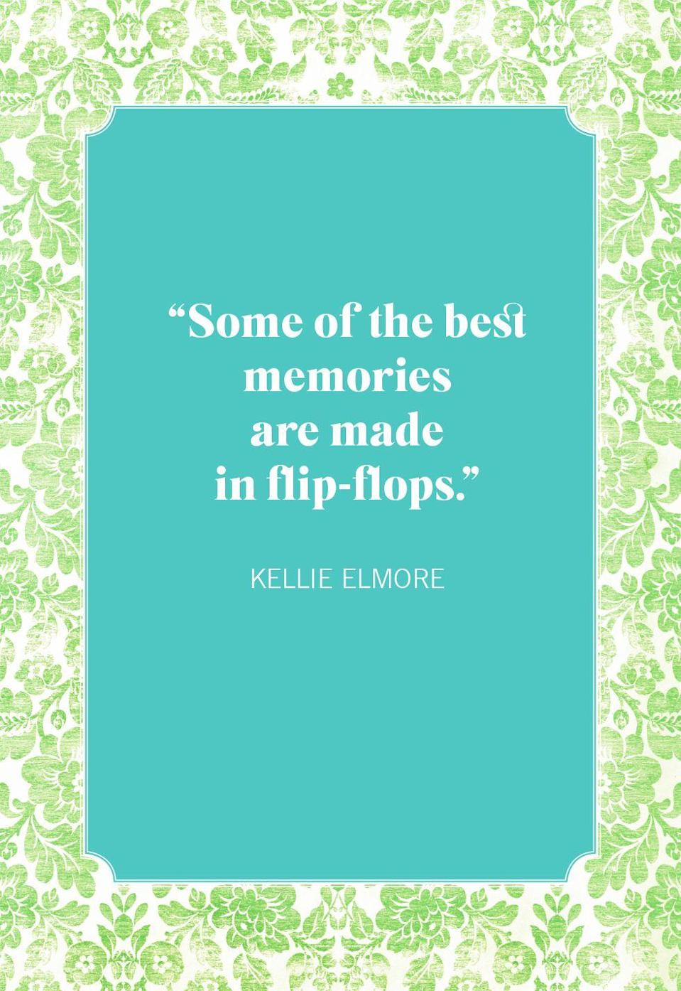 """<p>""""Some of the best memories are made in flip-flops.""""</p>"""