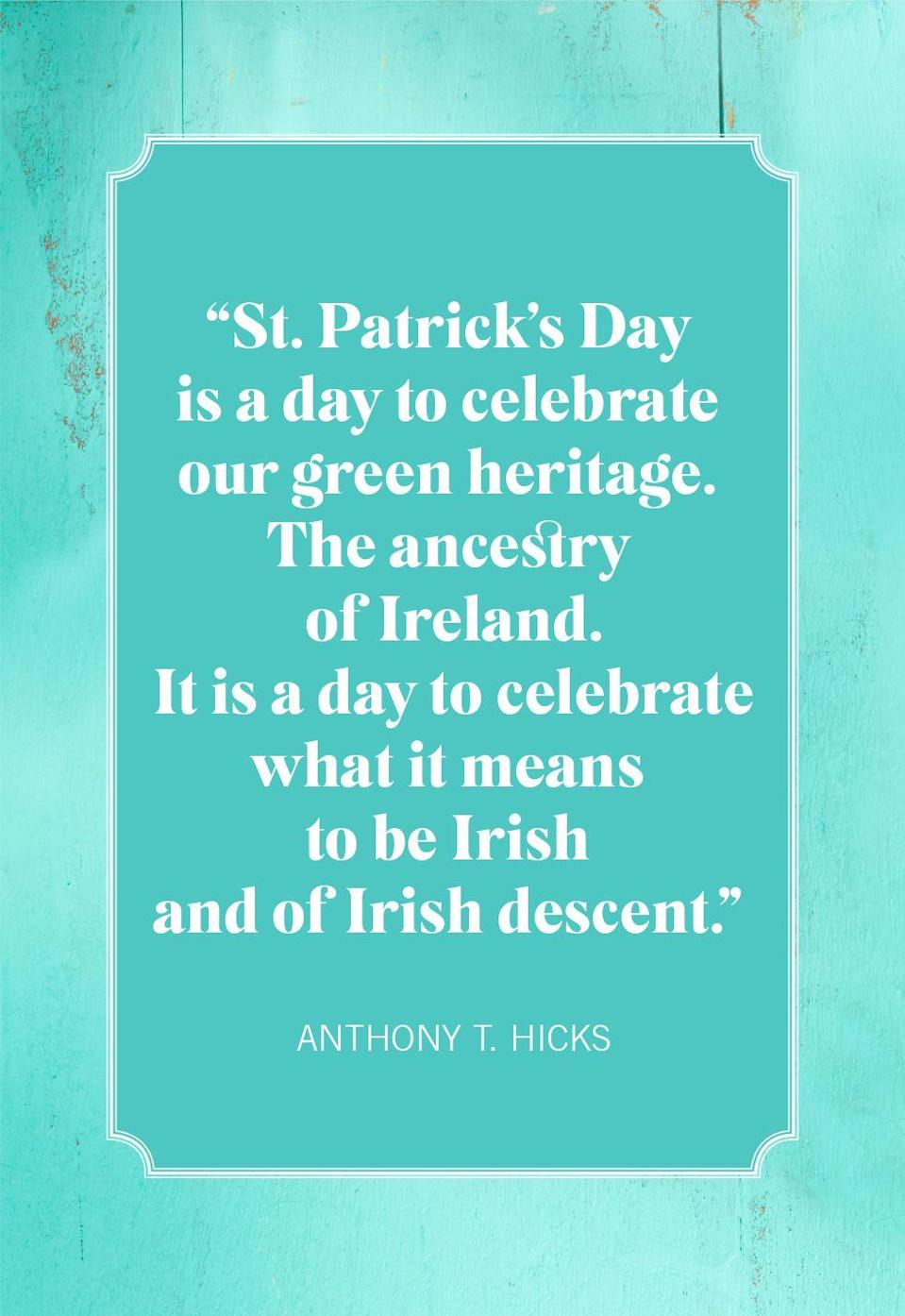 "<p>""St. Patrick's Day is a day to celebrate our green heritage. The ancestry of Ireland. It is a day to celebrate what it means to be Irish and of Irish descent.""</p>"
