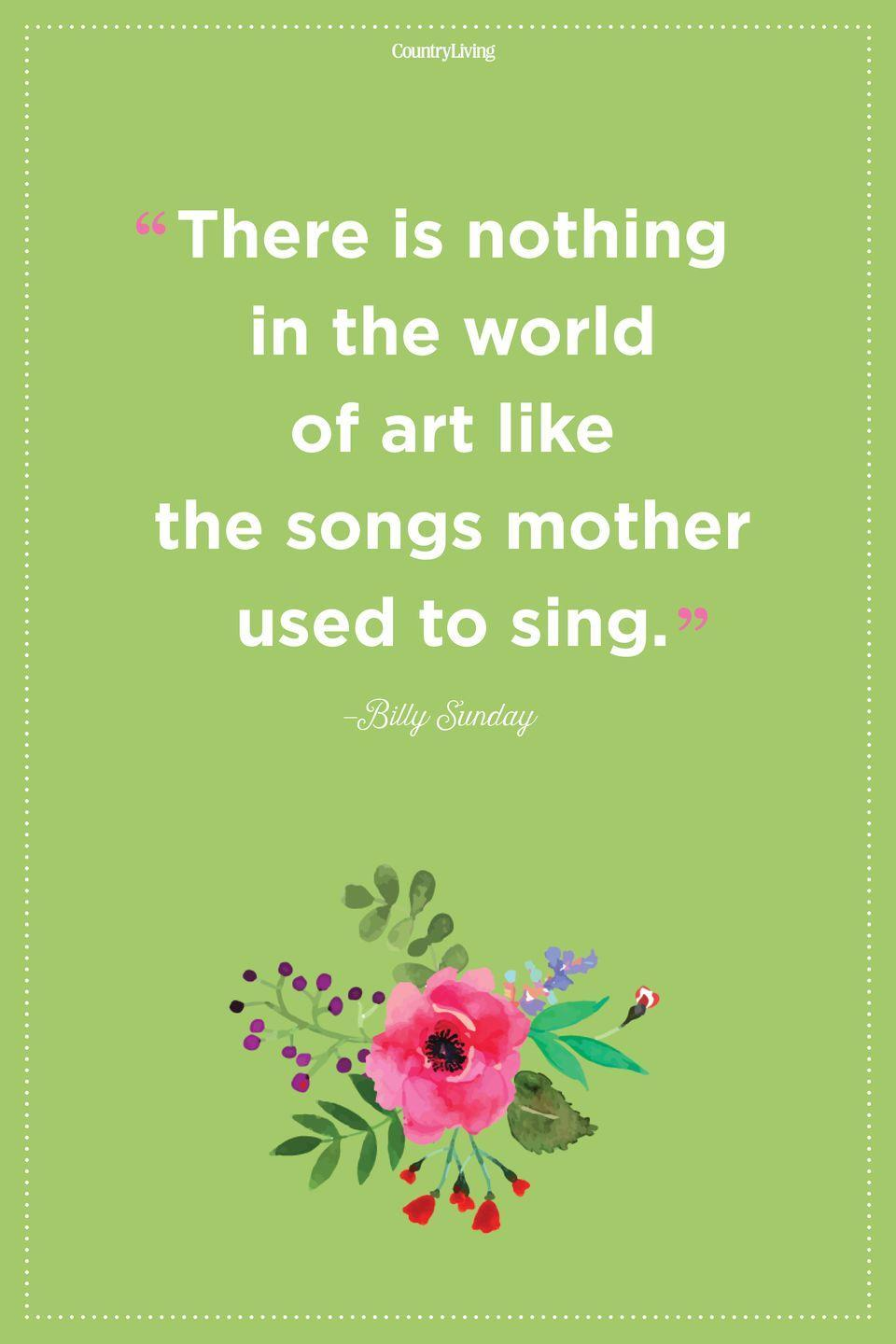 "<p>""There is nothing in the world of art like the songs mother used to sing.""</p><p><strong>RELATED:</strong> <a href=""https://www.countryliving.com/life/g18368675/flower-quotes/"" rel=""nofollow noopener"" target=""_blank"" data-ylk=""slk:Flower Quotes to Inspire New Beginnings"" class=""link rapid-noclick-resp"">Flower Quotes to Inspire New Beginnings</a><br></p>"