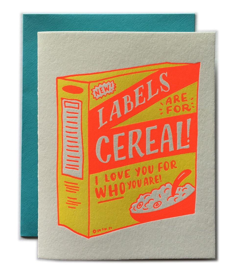 """<p><strong>Ladyfingers Letterpress</strong></p><p>ladyfingersletterpress.com</p><p><strong>$6.00</strong></p><p><a href=""""https://ladyfingersletterpress.com/collections/featured-products/products/labels-are-for-cereal"""" rel=""""nofollow noopener"""" target=""""_blank"""" data-ylk=""""slk:Shop Now"""" class=""""link rapid-noclick-resp"""">Shop Now</a></p><p>Whether someone you love is going through a transition or you just want to celebrate who they are, this is the perfect card. It's made by an LGBTQ+-owned shop too, so you can rest assured you're putting your money where your beliefs are. </p>"""