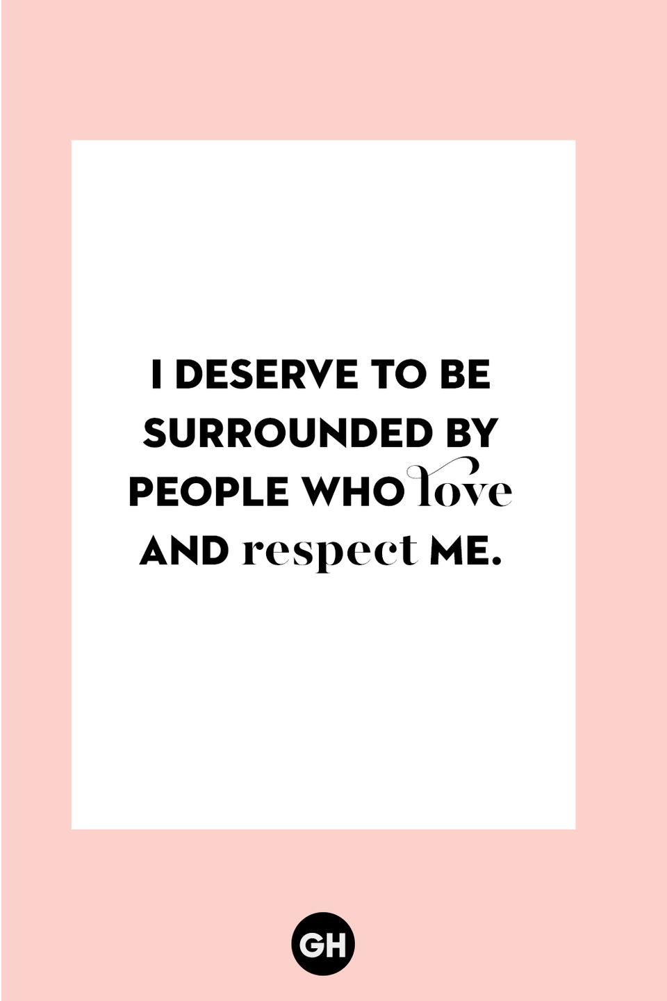 <p>I deserve to be surrounded by people who love and respect me.</p>