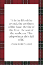 "<p>American essayist John Burroughs who studied and celebrated nature wrote, ""It is the life of the crystal, the architect of the flake, the fire of the frost, the soul of the sunbeam. This crisp winter air is full of it,"" in his book, <em><a href=""https://www.google.com/books/edition/Winter_Sunshine/o_8-AAAAIAAJ?hl=en&gbpv=1&printsec=frontcover"" rel=""nofollow noopener"" target=""_blank"" data-ylk=""slk:Winter Sunshine"" class=""link rapid-noclick-resp"">Winter Sunshine</a></em>, published in 1887.</p>"