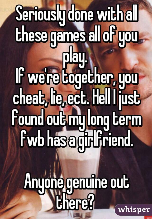 Seriously done with all these games all of you play. If we're together, you cheat, lie, ect. Hell I just found out my long term fwb has a girlfriend. Anyone genuine out there?