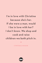 <p>I'm in love with Christine because she's her. If she were a man, would I be in love with her? I don't know. We shop and cook and raise children — we both pitch in.</p>