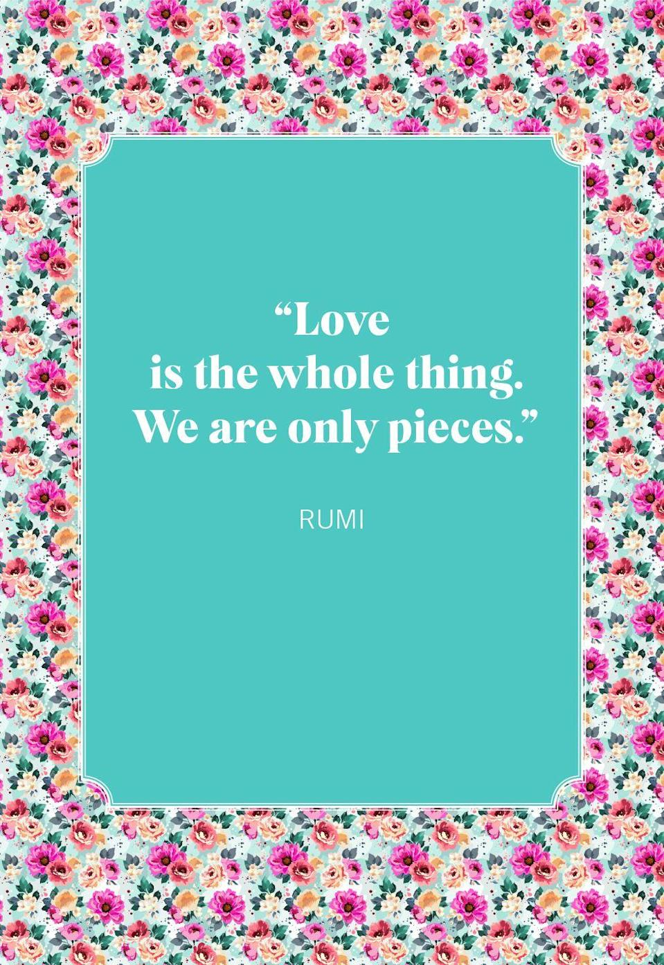 """<p>""""Love is the whole thing. We are only pieces.""""</p>"""