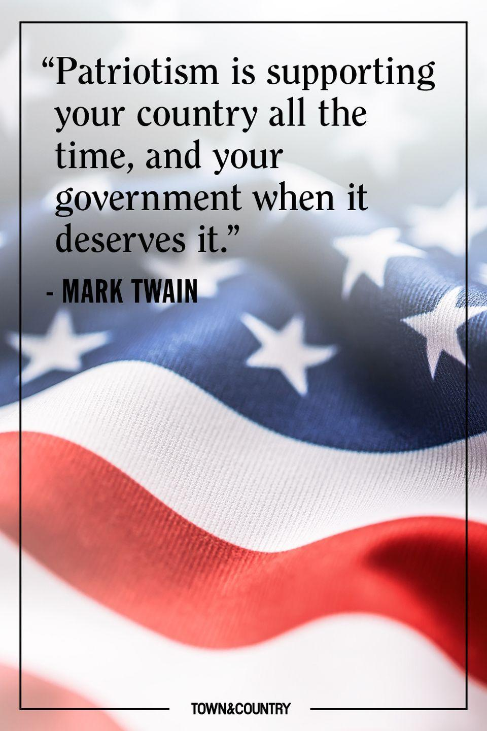 "<p>""Patriotism is supporting your country all the time, and your government when it deserves it.""</p><p>– Mark Twain</p>"