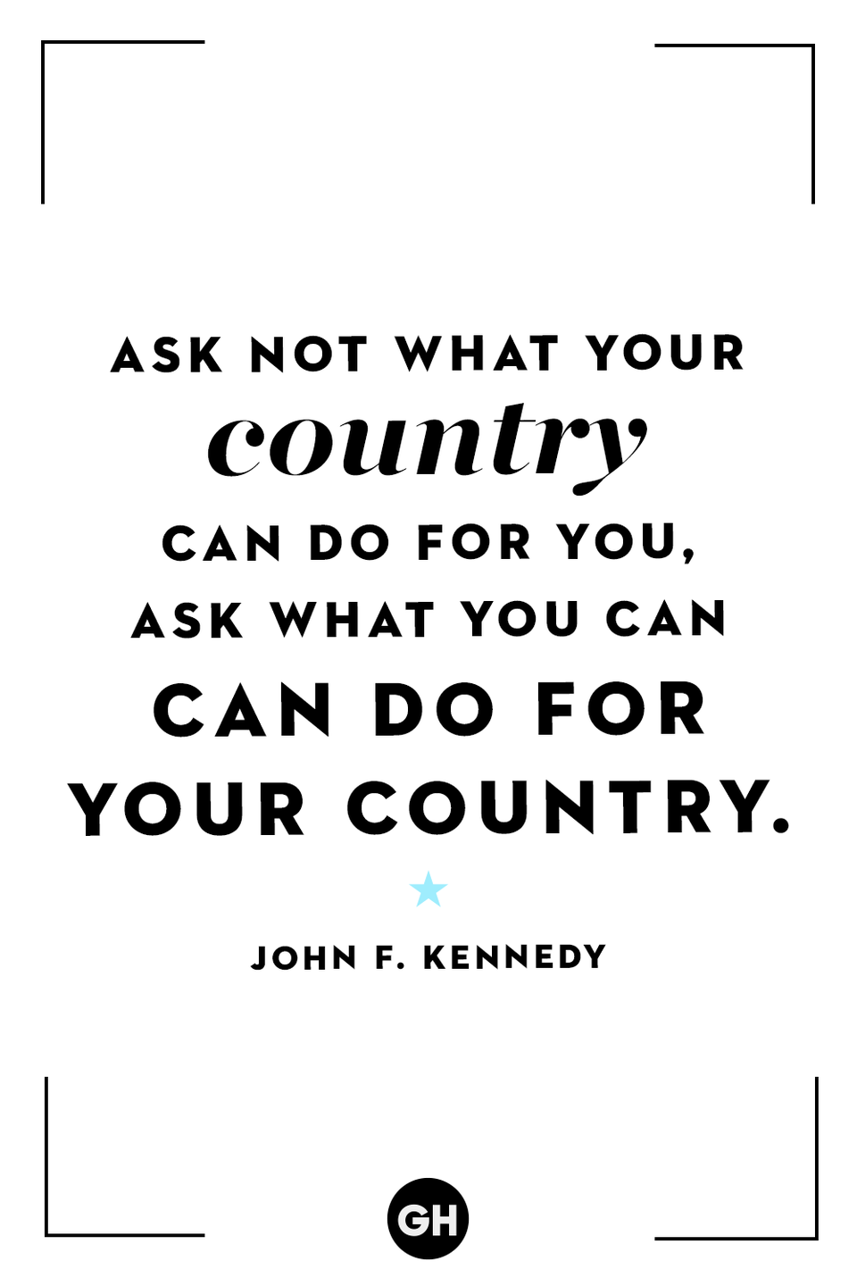 <p>Ask not what your country can do for you, ask what you can do for your country.</p>