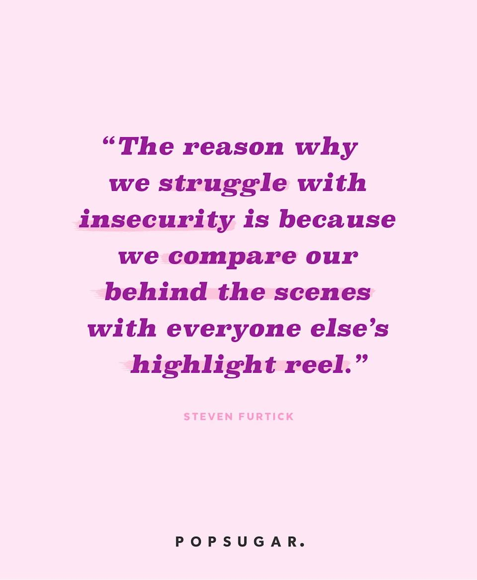 """<p><b>Quote:</b></p> <p>""""The reason why we struggle with insecurity is because we compare our behind the scenes with everyone else's highlight reel.""""</p> <p><b>Lesson to learn</b>:</p> <p>You may think everyone is better than you are, but you are only seeing the image they portray to others. Everyone has their own fears and weaknesses - after all, we're all human. Stop comparing yourself to others, because you'll always come up short.</p>"""