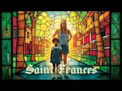 """<p>Six-year-old Frances has three mother figures: her two moms, plus her nanny, Bridget, a thirty-something who's still trying to get her life together. <em>Saint Frances</em> navigates a ton of heavy issues with its low-key premise, but it never gets too dark—you'll be crying happy tears instead of sad ones.</p><p><a class=""""link rapid-noclick-resp"""" href=""""https://www.amazon.com/Saint-Frances-Kelly-OSullivan/dp/B085GH3VSN/?tag=syn-yahoo-20&ascsubtag=%5Bartid%7C2141.g.36164765%5Bsrc%7Cyahoo-us"""" rel=""""nofollow noopener"""" target=""""_blank"""" data-ylk=""""slk:Stream Now"""">Stream Now</a></p><p><a href=""""https://www.youtube.com/watch?v=KqKfxEGuxtE"""" rel=""""nofollow noopener"""" target=""""_blank"""" data-ylk=""""slk:See the original post on Youtube"""" class=""""link rapid-noclick-resp"""">See the original post on Youtube</a></p>"""