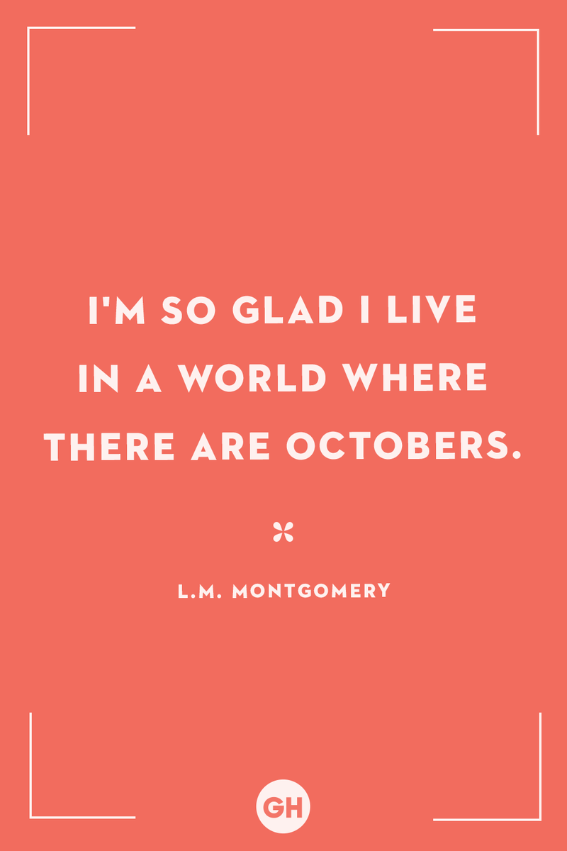 <p>I'm so glad I live in a world where there are Octobers.</p>