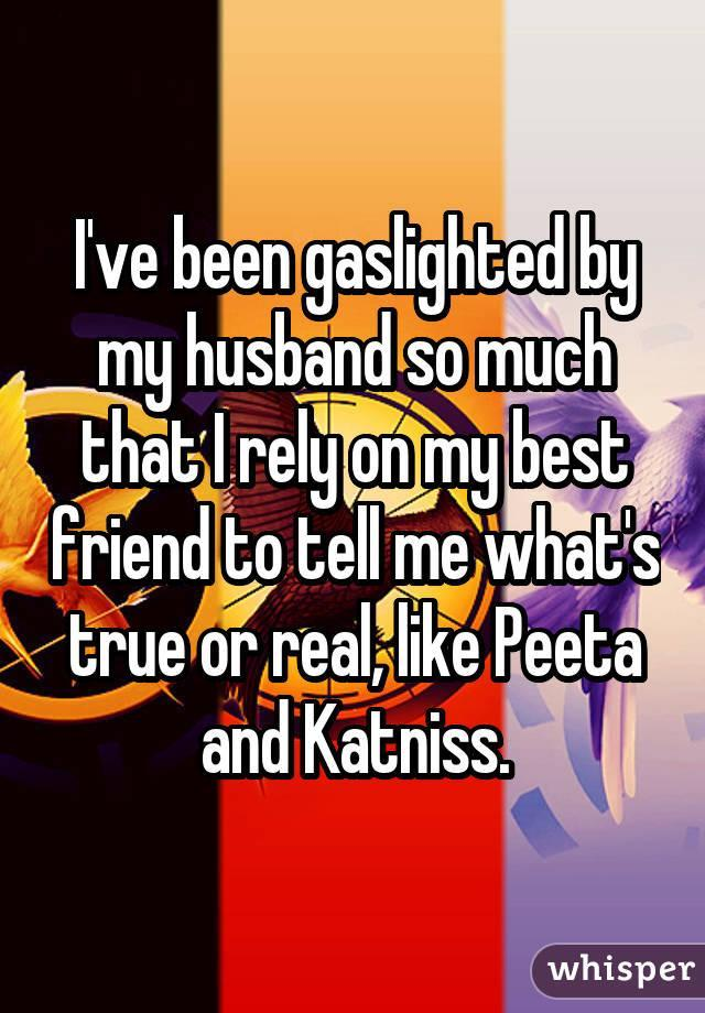 I've been gaslighted by my husband so much that I rely on my best friend to tell me what's true or real, like Peeta and Katniss.