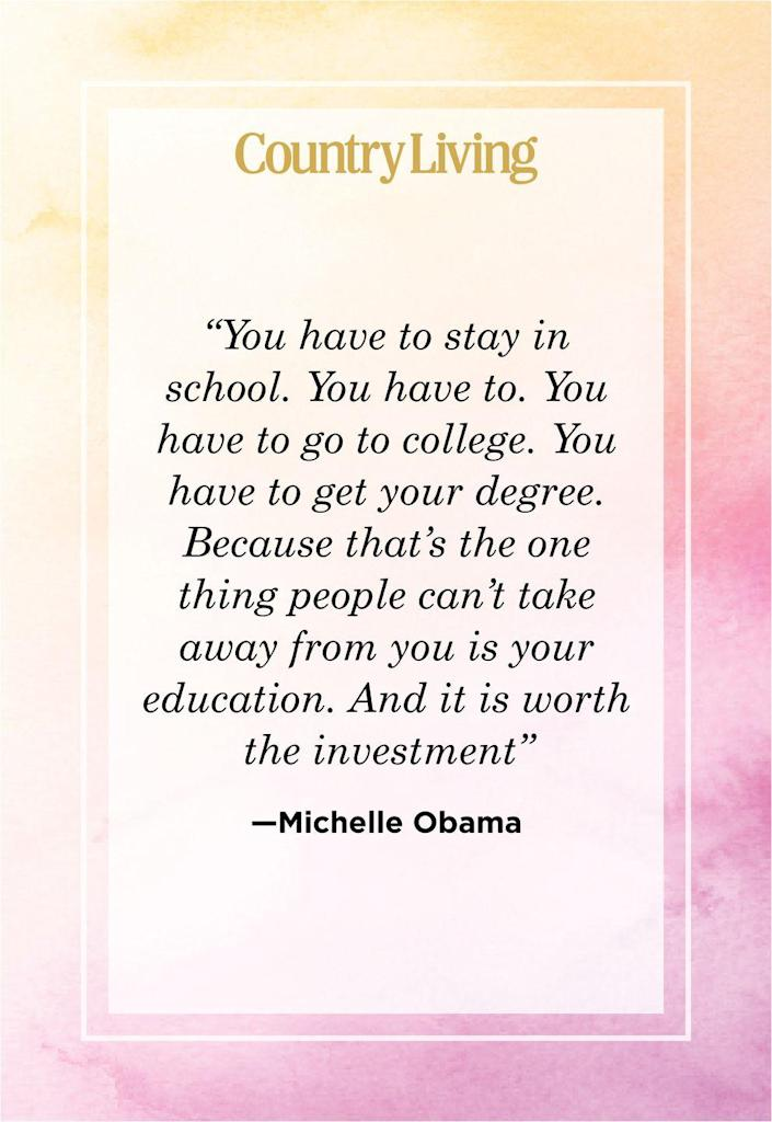 """<p>""""You have to stay in school. You have to. You have to go to college. You have to get your degree. Because that's the one thing people can't take away from you is your education. And it is worth the investment.""""</p>"""
