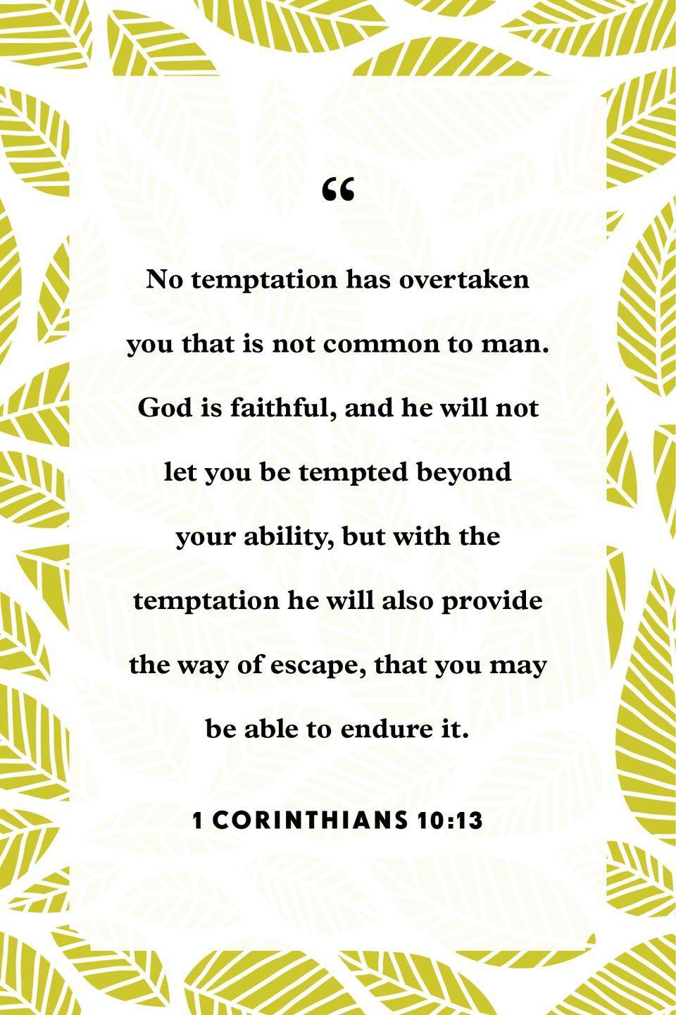 "<p>""No temptation has overtaken you that is not common to man. God is faithful, and he will not let you be tempted beyond your ability, but with the temptation he will also provide the way of escape, that you may be able to endure it.""</p>"