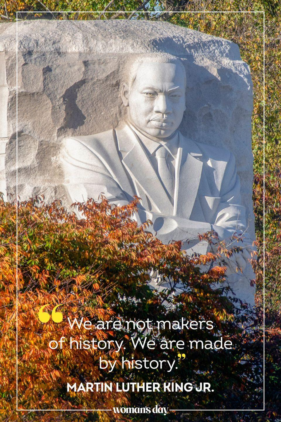 """<p>""""We are not makers of history. We are made by history."""" — Martin Luther King jr.</p>"""