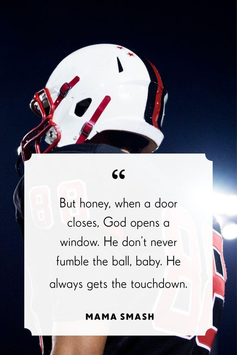 """<p>""""But honey, when a door closes, God opens a window. He don't never fumble the ball, baby. He always gets the touchdown.""""</p>"""
