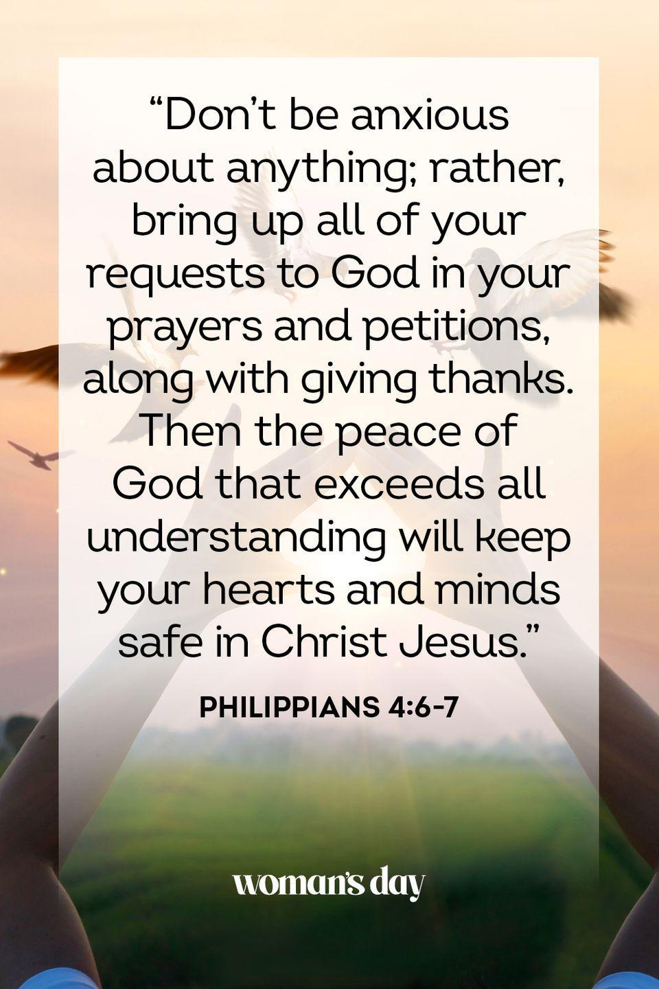 """<p>""""Don't be anxious about anything; rather, bring up all of your requests to God in your prayers and petitions, along with giving thanks. Then the peace of God that exceeds all understanding will keep your hearts and minds safe in Christ Jesus."""" — Philippians 4:6-7</p><p><strong>The Good News</strong>: God can't solve your problems, but he can be there to lighten your load and help you find peace in trying times. </p><p><strong>__________________________________________________________</strong><em><br><br><a href=""""https://subscribe.hearstmags.com/subscribe/womansday/253396?source=wdy_edit_article"""" rel=""""nofollow noopener"""" target=""""_blank"""" data-ylk=""""slk:Subscribe to Woman's Day"""" class=""""link rapid-noclick-resp"""">Subscribe to Woman's Day</a> today and get <strong>73% off your first 12 issues</strong>. And while you're at it, <a href=""""https://subscribe.hearstmags.com/circulation/shared/email/newsletters/signup/wdy-su01.html"""" rel=""""nofollow noopener"""" target=""""_blank"""" data-ylk=""""slk:sign up for our FREE newsletter"""" class=""""link rapid-noclick-resp"""">sign up for our FREE newsletter</a> for even more of the Woman's Day content you want.</em><br></p>"""