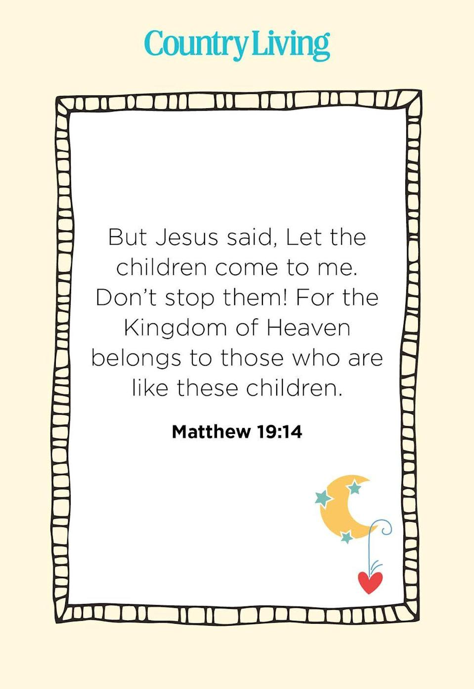 """<p>""""But Jesus said, Let the children come to me. Don't stop them! For the Kingdom of Heaven belongs to those who are like these children.""""</p>"""