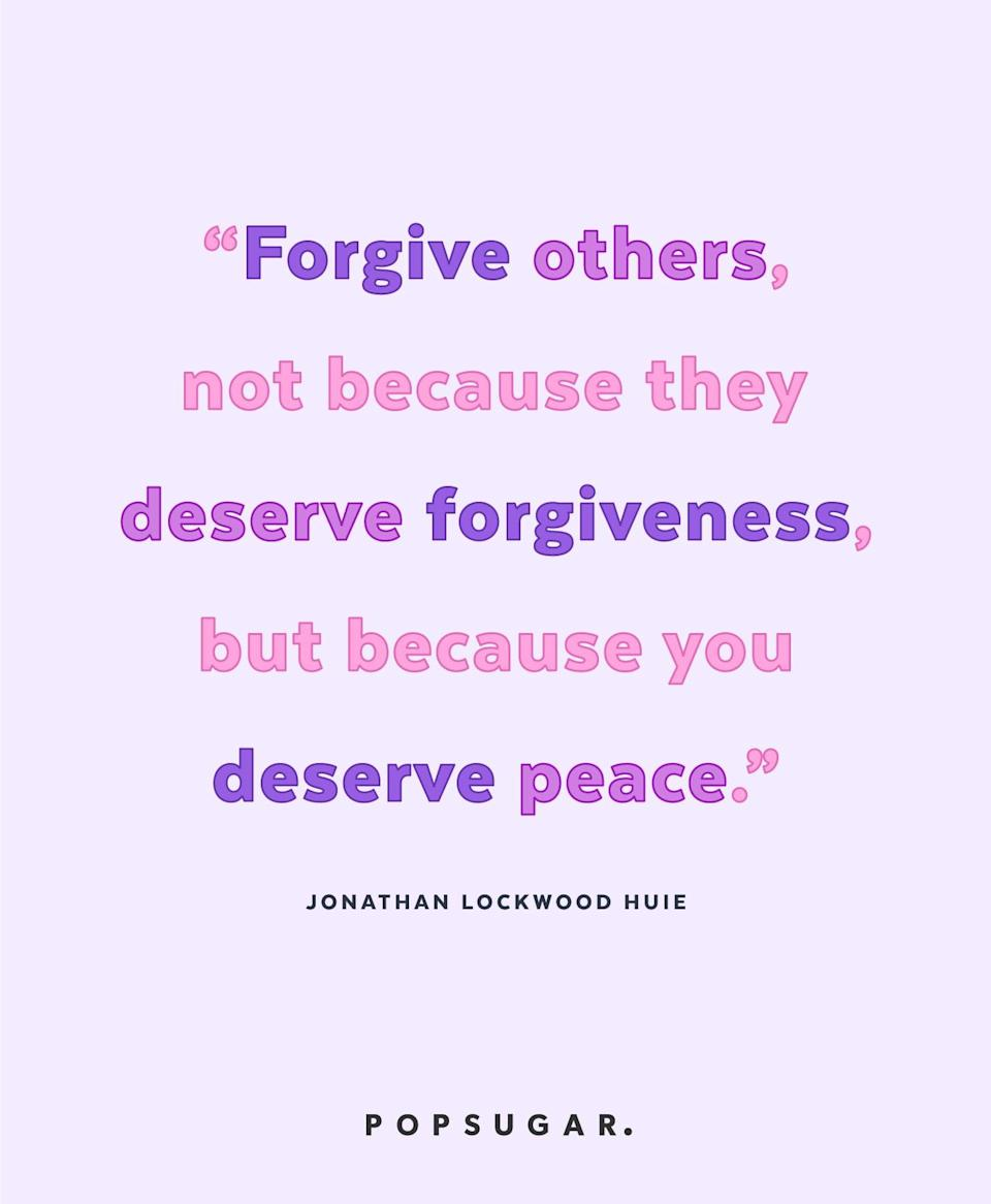 """<p><strong>Quote:</strong></p> <p>""""Forgive others, not because they deserve forgiveness, but because you deserve peace.""""</p> <p><strong>Lesson to learn:</strong></p> <p>Being angry at someone hurts only you. Let go of your anger, not for the other person, but for yourself. Remember, forgiving doesn't mean forgetting. Forgiving means accepting that it happened.</p>"""