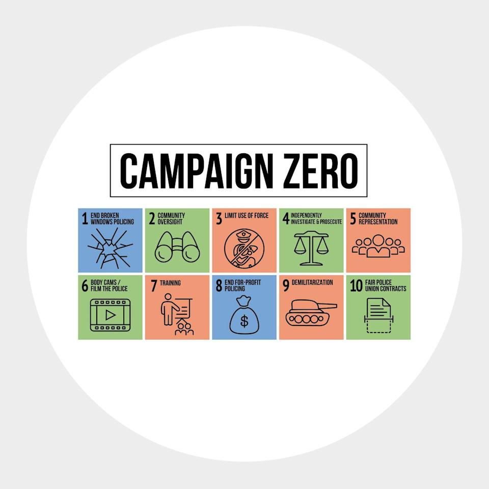 """<p>""""This group, founded in 2015, is dedicated to police reform and works with a 10-point plan aimed at reducing violence. It's always been an important cause but feels especially urgent now.""""</p><p><a class=""""link rapid-noclick-resp"""" href=""""https://www.joincampaignzero.org/"""" rel=""""nofollow noopener"""" target=""""_blank"""" data-ylk=""""slk:Donate Here"""">Donate Here</a></p>"""