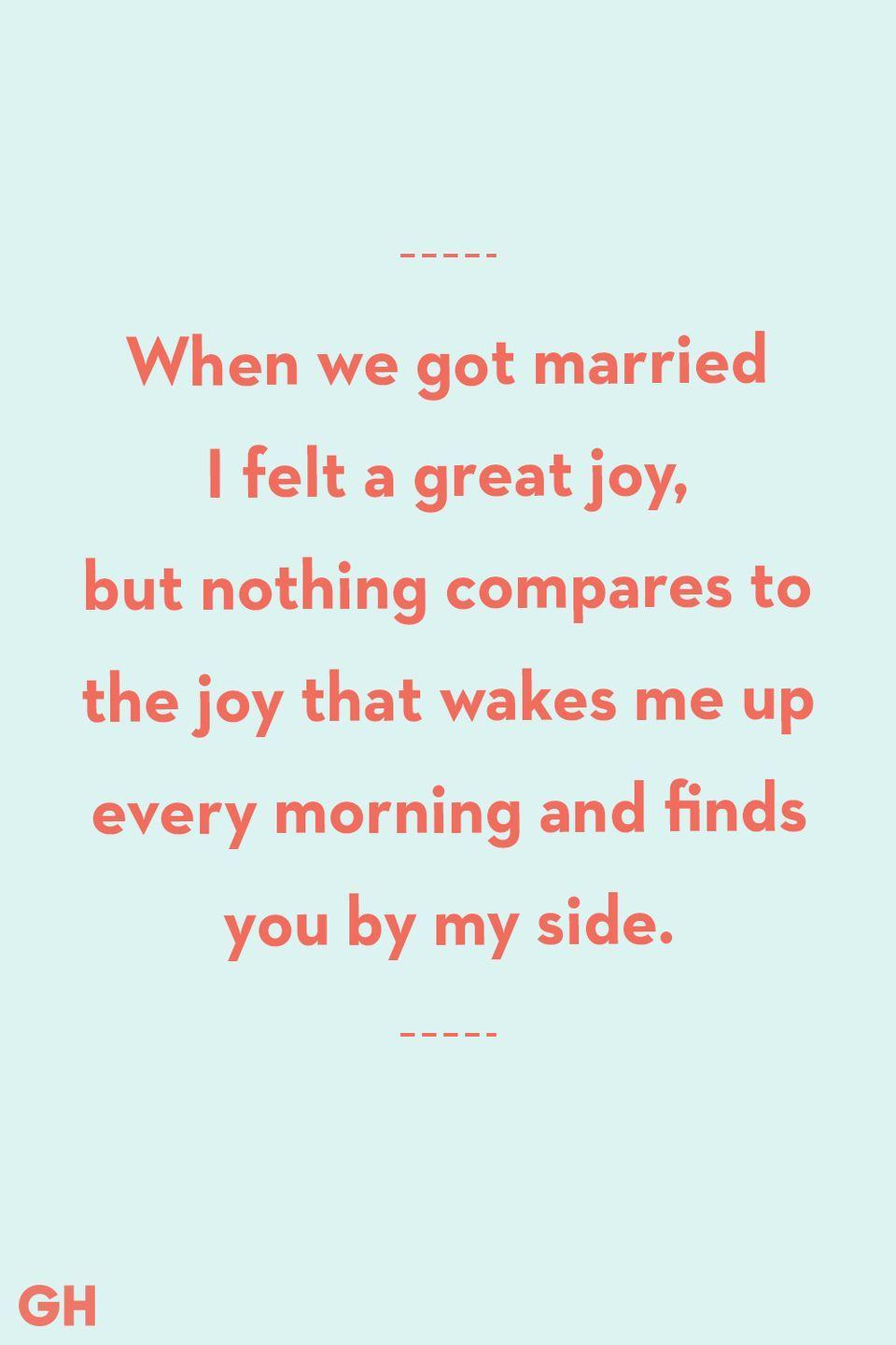 <p>When we got married I felt a great joy, but nothing compare to the joy that wakes me up every morning and finds you by my side.</p>
