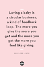 <p>Loving a baby is a circular business, a kind of feedback loop. The more you give the more you get and the more you get the more you feel like giving.</p>