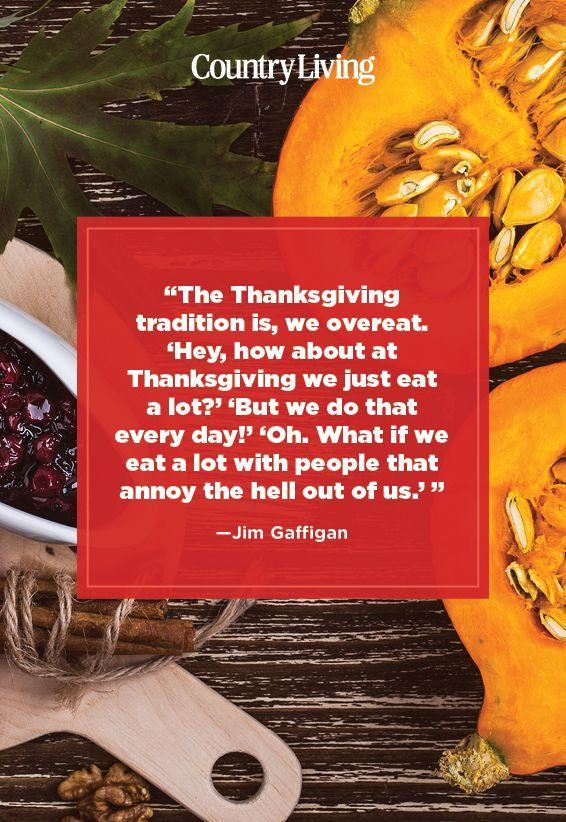 "<p>""The Thanksgiving tradition is, we overeat. 'Hey, how about at Thanksgiving we just eat a lot?' 'But we do that everyday!' 'Oh. What if we eat a lot with people that annoy the hell out of us.' ""</p>"