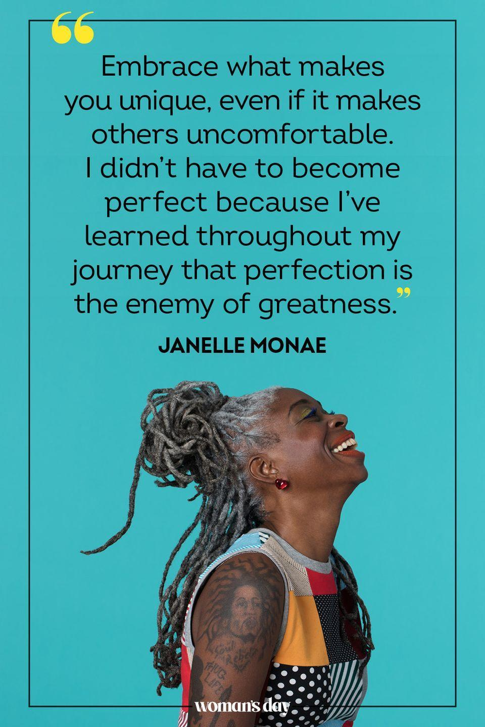 """<p>""""Embrace what makes you unique, even if it makes others uncomfortable. I didn't have to become perfect because I've learned throughout my journey that perfection is the enemy of greatness."""" — Janelle Monae</p>"""