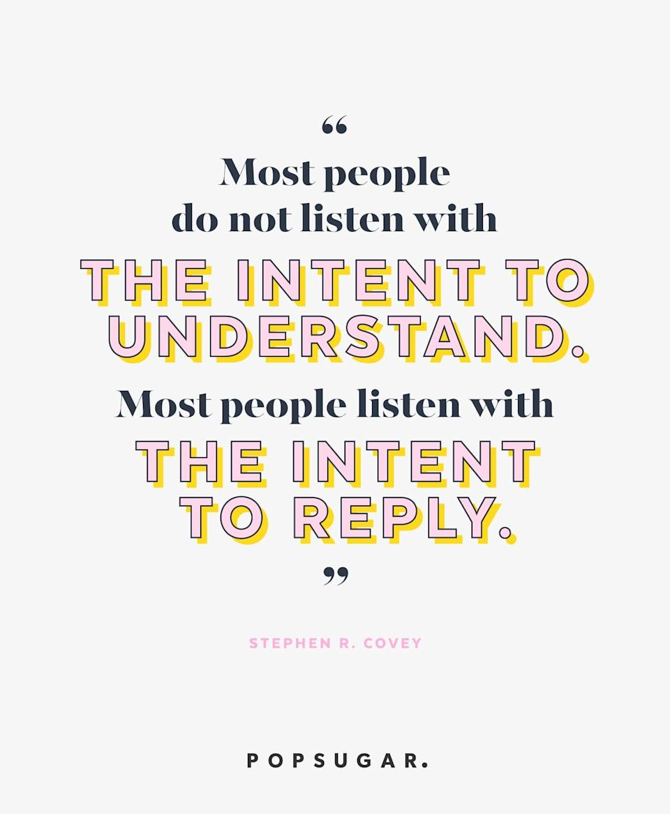 """<p><b>Quote:</b></p> <p>""""Most people do not listen with the intent to understand. Most people listen with the intent to reply.""""</p> <p><strong>Lesson to learn:</strong></p> <p>Ask yourself if you're truly listening to others or if you're being distracted by your own chatter. Sometimes, listening means staying silent to give others a chance to talk, soaking it in, then perhaps responding if your response is needed.</p>"""