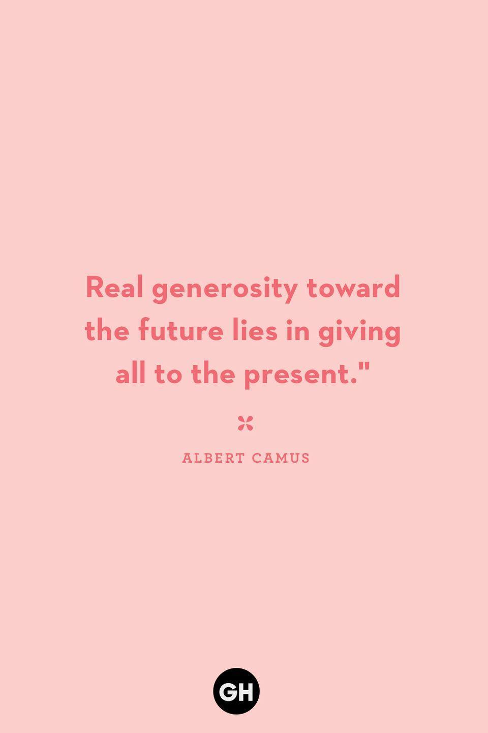 <p>Real generosity toward the future lies in giving all to the present.</p>