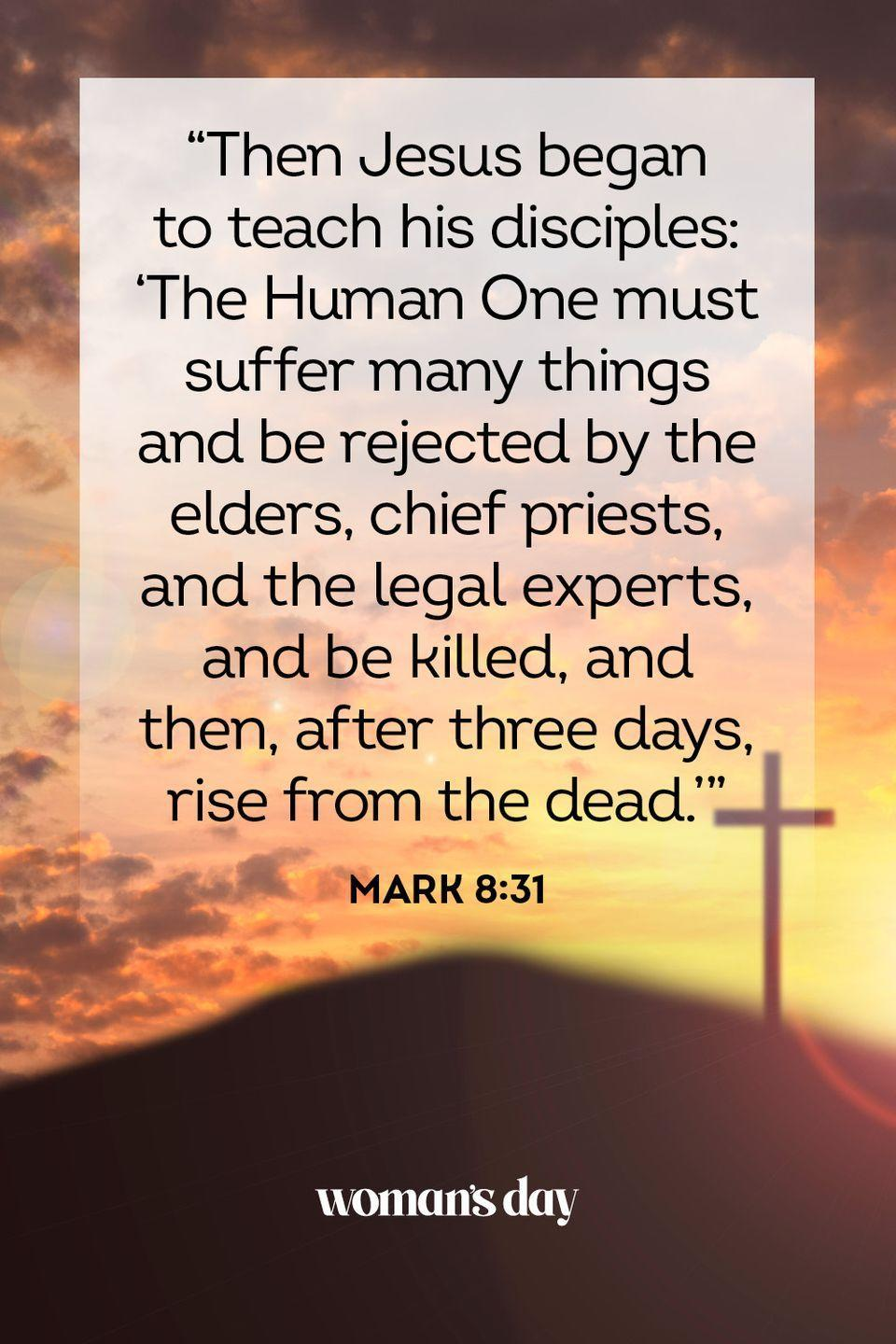 "<p>""Then Jesus began to teach his disciples: 'The Human One must suffer many things and be rejected by the elders, chief priests, and the legal experts, and be killed, and then, after three days, rise from the dead.'""— Mark 8:31</p>"