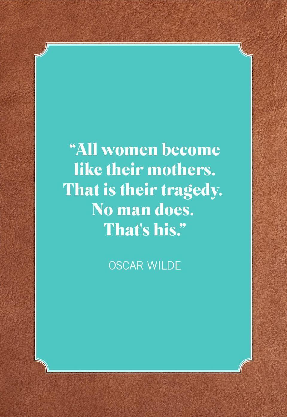 """<p>""""All women become like their mothers. That is their tragedy. No man does. That's his.""""</p>"""