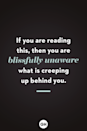 <p>If you are reading this, then you are blissfully unaware what is creeping up behind you. </p>