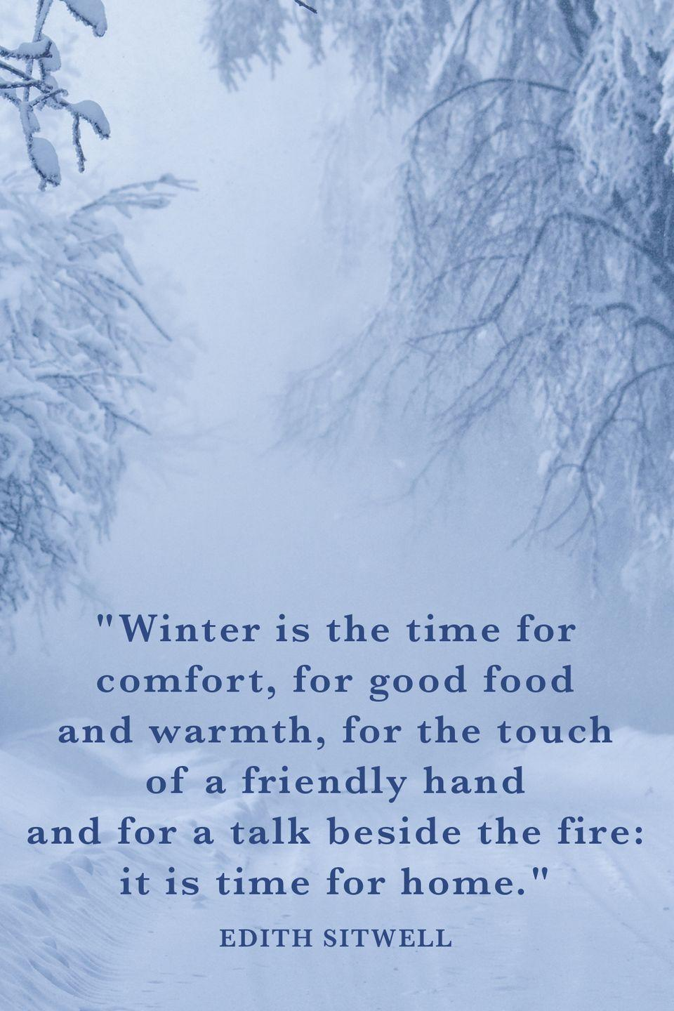 "<p>""Winter is the time for comfort, for good food and warmth, for the touch of a friendly hand and for a talk beside the fire: it is time for home.""</p>"