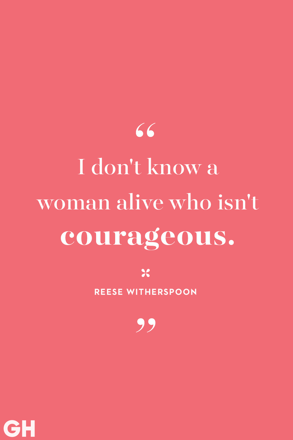 <p>I don't know a woman alive who isn't courageous.</p>