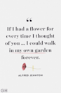 <p>If I had a flower for every time I thought of you ... I could walk in my own garden forever.</p>