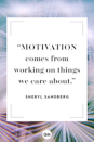 """<p>Motivation comes from working on things we care about.</p><p><strong>RELATED: <a href=""""https://www.goodhousekeeping.com/health/wellness/g4894/motivational-fitness-diet-quotes/"""" rel=""""nofollow noopener"""" target=""""_blank"""" data-ylk=""""slk:The Best Motivational Quotes to Help You Reach Your Goals"""" class=""""link rapid-noclick-resp"""">The Best Motivational Quotes to Help You Reach Your Goals</a></strong></p>"""