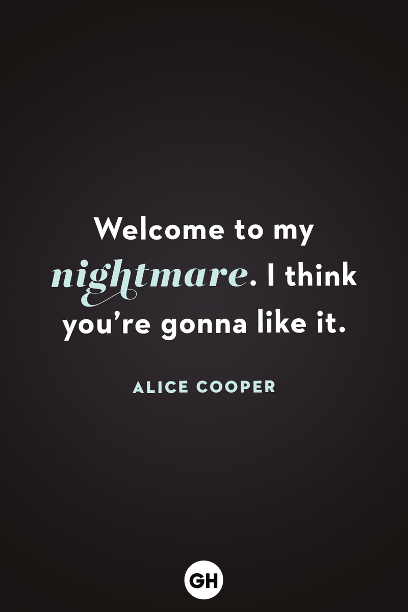 <p>Welcome to my nightmare. I think you're gonna like it.</p>