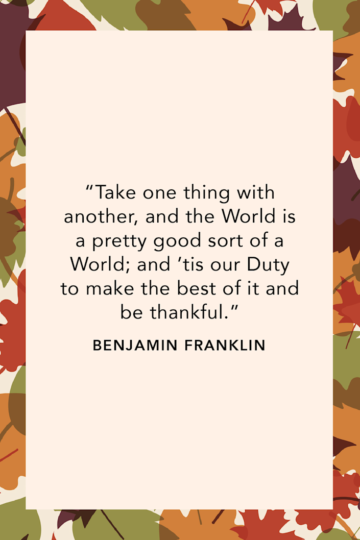 """<p>U.S. Founding Father Benjamin Franklin wrote """"Take one thing with another, and the World is a pretty good sort of a World; and 'tis our Duty to make the best of it and be thankful"""" in a <a href=""""https://founders.archives.gov/documents/Franklin/01-13-02-0055"""" rel=""""nofollow noopener"""" target=""""_blank"""" data-ylk=""""slk:recorded letter in 1766"""" class=""""link rapid-noclick-resp"""">recorded letter in 1766</a>.<br></p>"""