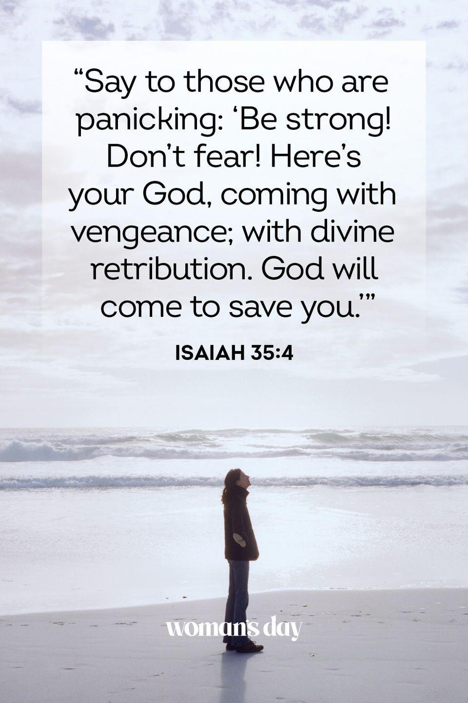 """<p>""""Say to those who are panicking: 'Be strong! Don't fear! Here's your God, coming with vengeance; with divine retribution. God will come to save you.'"""" </p><p><strong>The Good News: </strong>God will show up when you need him. He will deliver you from your worries.</p>"""
