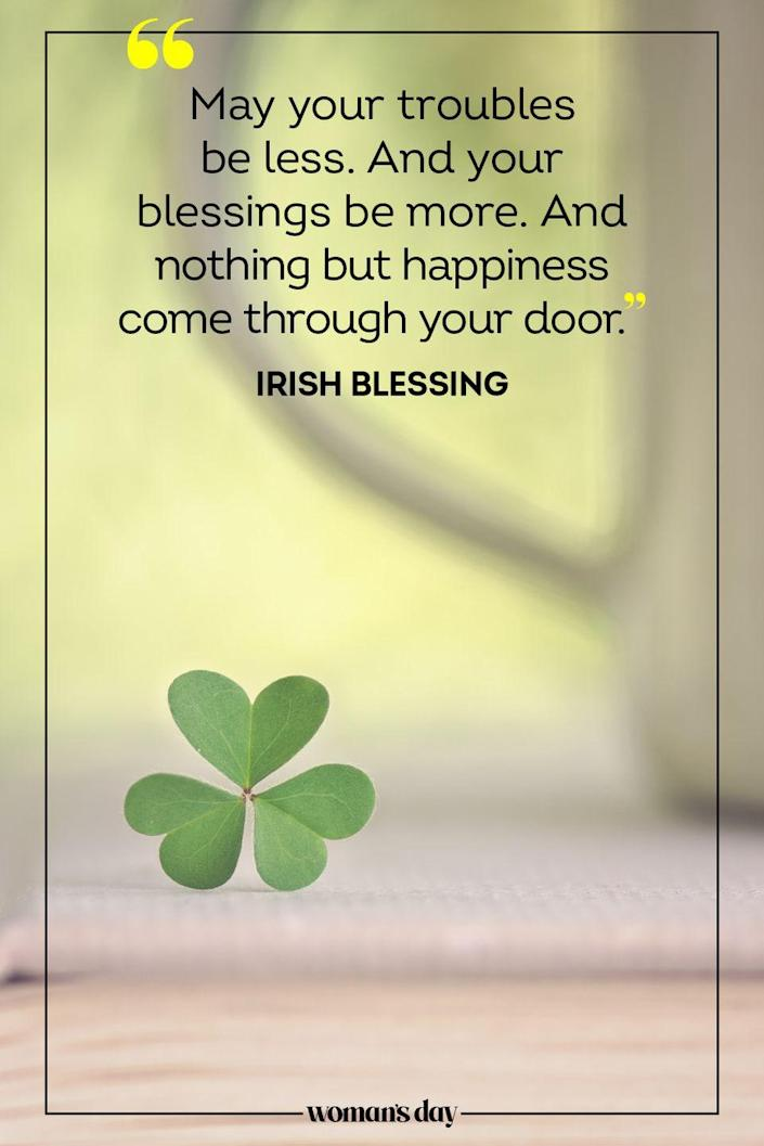 "<p>""May your troubles be less. And your blessings be more. And nothing but happiness come through your door."" — Irish Blessing</p>"