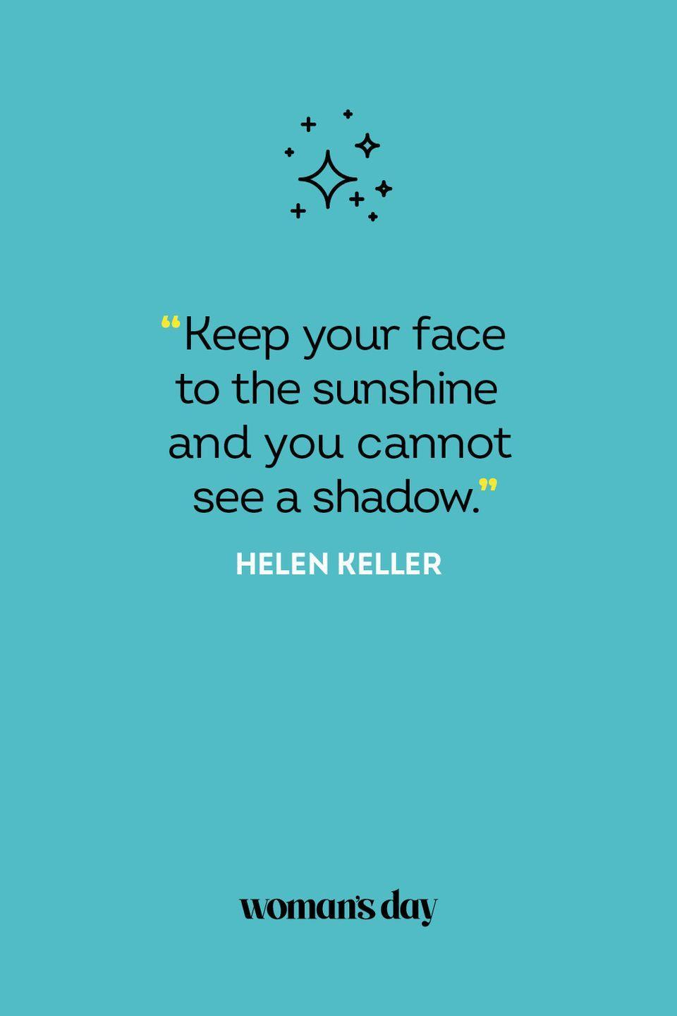 <p>Keep your face to the sunshine and you cannot see a shadow.</p>