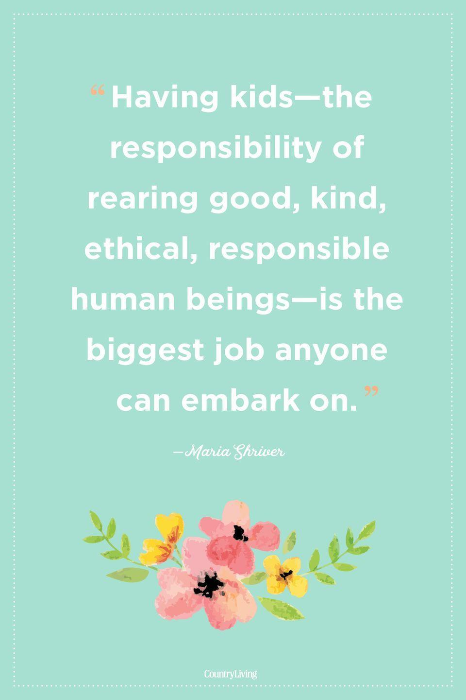 "<p>""Having kids—the responsibility of rearing good, kind, ethical, responsible human beings—is the biggest job anyone can embark on.""</p>"