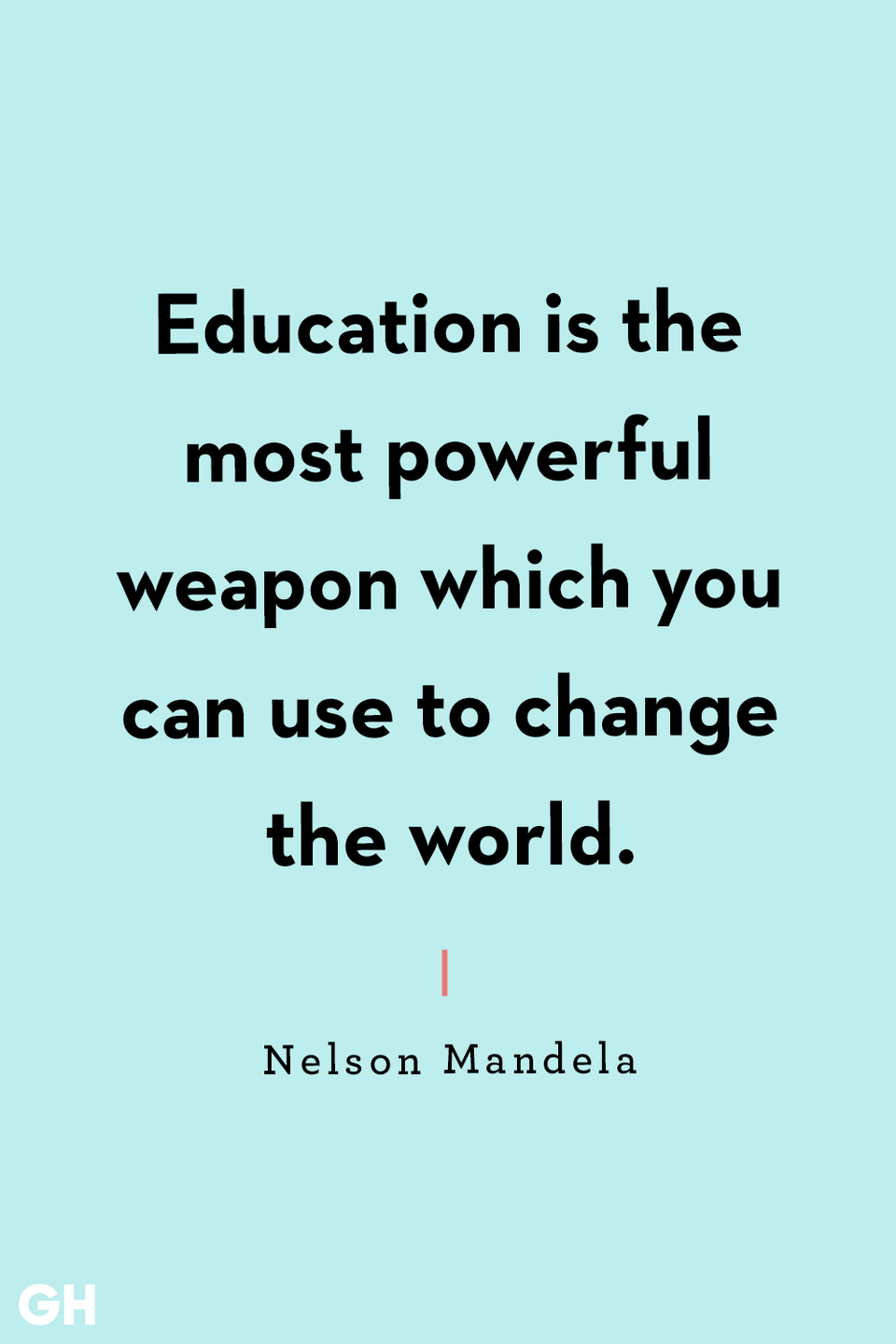 <p>Education is the most powerful weapon which you can use to change the world.</p>