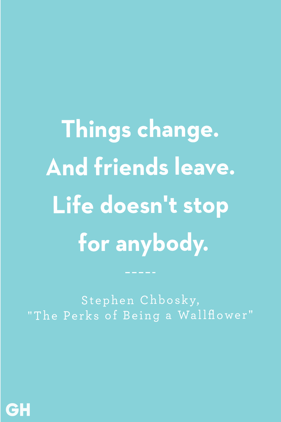<p>Things change. And friends leave. Life doesn't stop for anybody.</p>