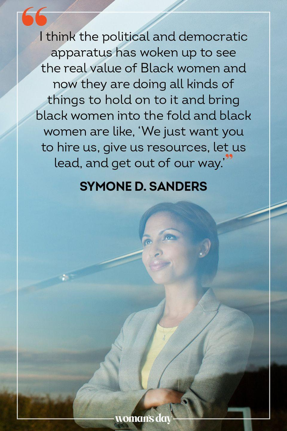 """<p>""""I think the political and democratic apparatus has woken up to see the real value of Black women and now they are doing all kinds of things to hold on to it and bring black women into the fold and black women are like, 'We just want you to hire us, give us resources, let us lead, and get out of our way.'"""" — Symone D. Sanders, political strategist.</p>"""